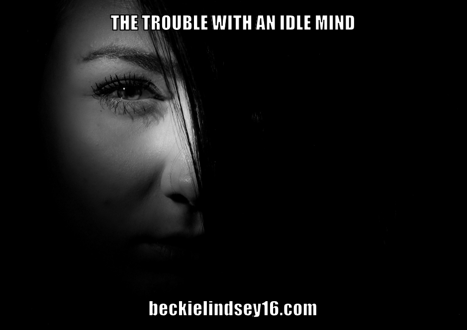 THE TROUBLE WITH AN IDLE MIND-https://beckielindsey16.com/2016/06/21/the-trouble-with-an-idle-mind/